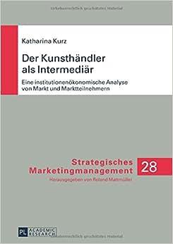 Der Kunsthandler Als Intermediar: Eine Institutionenokonomische Analyse Von Markt Und Marktteilnehmern (Strategisches Marketingmanagement) (German Edition)