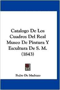 Catalogo De Los Cuadros Del Real Museo De Pintura Y Escultura De S. M