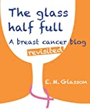 The Glass Half Full; A breast cancer blog revisited.