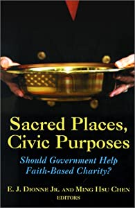 Sacred Places, Civic Purposes: Should Government Help Faith-Based Charity? by E.J. Dionne