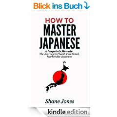 How to Master Japanese: (A Linguist's Memoir: The Journey to Fluent, Functional, Marketable Japanese) (English Edition)