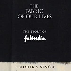 The Fabric of Our Lives: The Story of Fabindia | [Radhika Singh]