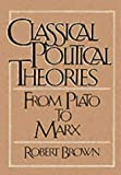 Classical Political Theories: From Plato to Marx (0023155914) by Brown, Robert