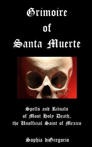 Grimoire of Santa Muerte: Spells and Rituals of Most Holy Death, the Unofficial: Volume 1 (Santa Muerte Series)