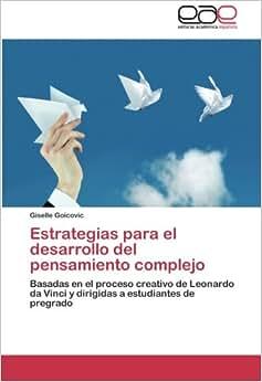 Estrategias Para El Desarrollo Del Pensamiento Complejo: Basadas En El Proceso Creativo De Leonardo Da Vinci Y Dirigidas A Estudiantes De Pregrado (Spanish Edition)