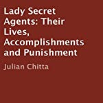 Lady Secret Agents: Their Lives, Accomplishments, and Punishment | Julian Chitta