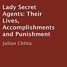 Lady Secret Agents: Their Lives, Accomplishments, and Punishment (       UNABRIDGED) by Julian Chitta Narrated by Sheila Cochran