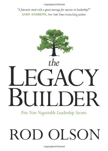 The Legacy Builder: Five Non-Negotiable Leadership Secrets, Olson, Rod