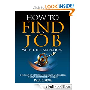 Free Kindle Book: How To Find A Job: When There Are No Jobs, 2012 Edition: A Necessary Job Search Book and Career Planning Guide For Surviving And Prospering In Today's Hyper Competitive Job Market, by Paul Rega (Author), H. Savage (Editor). Publication Date: December 16, 2011
