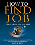 How To Find A Job: When There Are No Jobs: A Necessary Job Search Book And Career Planning Guide For Surviving And Prospering In Todays Hyper Competitive Job Market