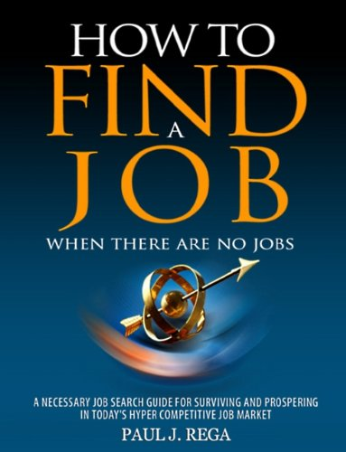 How To Find A Job: When There Are No Jobs, 2012 Edition: A Necessary Job Search Book & Career Planning Guide For Surviving And Prospering In Today's Hyper Competitive Job Market