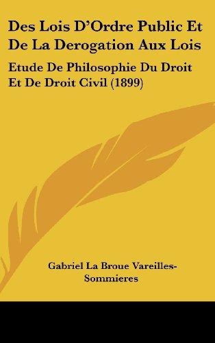 Des Lois D'Ordre Public Et de La Derogation Aux Lois: Etude de Philosophie Du Droit Et de Droit Civil (1899)