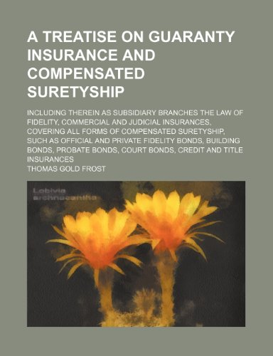 A Treatise on Guaranty Insurance and Compensated Suretyship; Including Therein as Subsidiary Branches the Law of Fidelity, Commercial and Judicial ... as Official and Private Fidelity Bonds, Build
