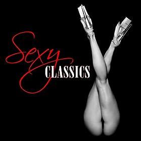 Sexy Classics (Sexy, Sensual, Erotic Classical Music)