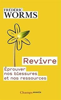 Revivre : Eprouver nos blessures et nos ressources par Fr�d�ric Worms
