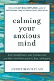 Calming Your Anxious Mind: How Mindfulness and Compassion Can Free You from Anxiety, Fear, and Panic (1572243384) by Brantley, Jeffrey