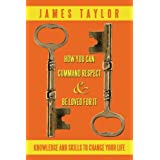 HOW YOU CAN COMMAND RESPECT AND BE LOVED FOR IT: KNOWLEDGE AND SKILLS TO CHANGE YOUR LIFEby James Taylor