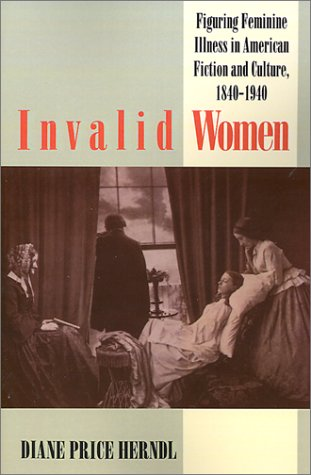 Image for Invalid Women: Figuring Feminine Illness in American Fiction and Culture, 1840-1940