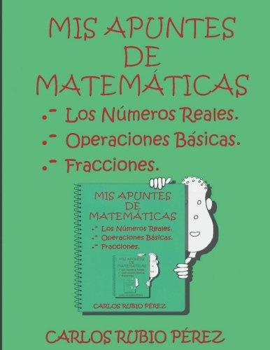 Mis Apuntes de Matematicas: Los Numeros Reales, Operaciones Basicas, Fracciones  [Rubio, Sr. Carlos] (Tapa Blanda)