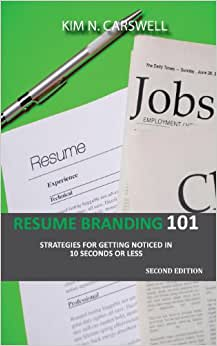 Resume Branding 101: Strategies For Getting Noticed In 10 Seconds Or Less Second Edition
