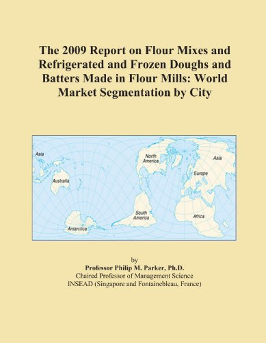 The 2009 Report on Flour Mixes and Refrigerated and Frozen Doughs and Batters Made in Flour Mills: World Market Segmentation by City