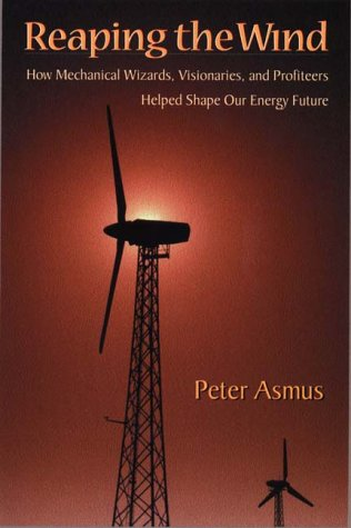 Reaping The Wind: How Mechanical Wizards, Visionaries, And Profiteers Helped Shape Our Energy Future