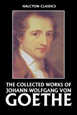 The Collected Works of Johann Wolfgang von Goethe (Halcyon Classics)