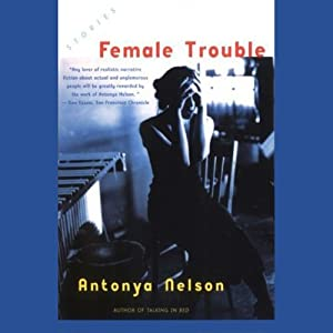 Female Trouble: Stories | [Antonya Nelson]