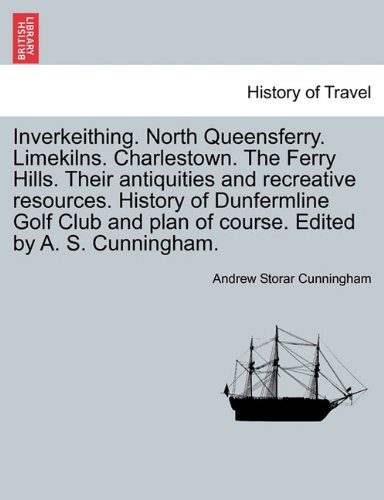 Inverkeithing. North Queensferry. Limekilns. Charlestown. The Ferry Hills. Their antiquities and recreative resources. History of Dunfermline Golf Club and plan of course. Edited by A. S. Cunningham.