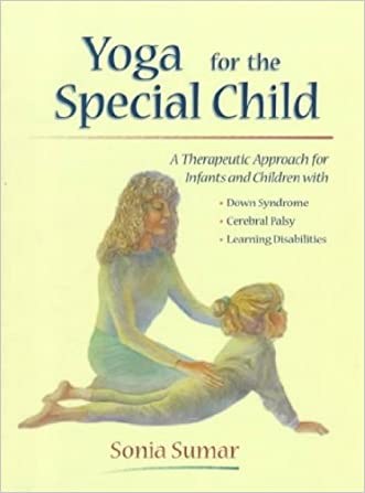 Yoga for the Special Child: A Therapeutic Approach for Infants and Children with Down Syndrome, Cerebral Palsy, Learning Disabi [ YOGA FOR THE SPECIAL CHILD: A THERAPEUTIC APPROACH FOR INFANTS AND CHILDREN WITH DOWN SYNDROME, CEREBRAL PALSY, LEARNING