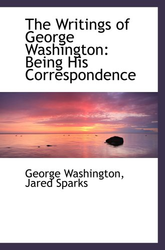 The Writings of George Washington: Being His Correspondence