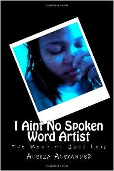 I Aint No Spoken Word Artist: The Mind of Juss Lexx ...