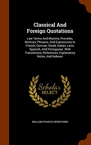 Classical And Foreign Quotations: Law Terms And Maxims, Proverbs, Mottoes, Phrases, And Expressions In French, German, Greek, Italian, Latin, Spanish, ... References, Explanatory Notes, And Indexes