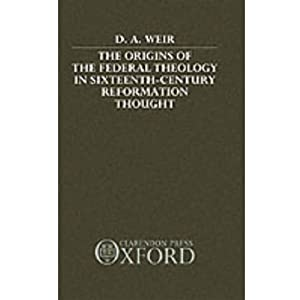 The Origins of the Federal Theology in Sixteenth-Century Reformation Thought David A. Weir