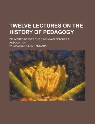 Twelve lectures on the history of pedagogy; delivered before the Cincinnati teachers' association