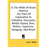 In The Wilds Of South America: Six Years Of Exploration In Columbia, Venezuela, British Guiana, Peru, Bolivia, Argentina, Paraguay, And Brazil