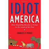 Idiot America: How Stupidity Became a Virtue in the Land of the Free ~ Charles P. Pierce