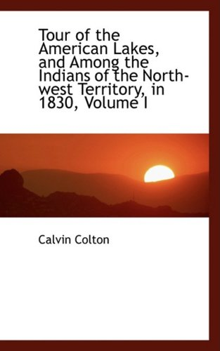 Tour of the American Lakes, and Among the Indians of the North-west Territory, in 1830, Volume I