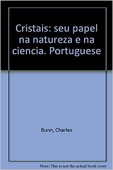 Cristais: seu papel na natureza e na ciencia. Portuguese: Charles Bunn