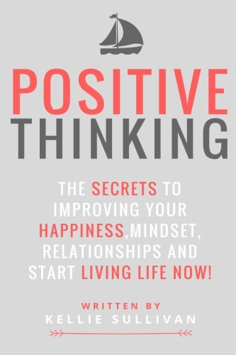Positive Thinking: The Secrets To Improve Your Happiness, Mindset, Relationships, and Start Living Life Now! ((Positive