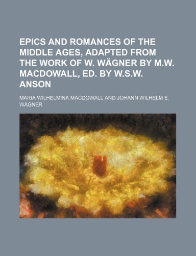 Epics and romances of the Middle ages, adapted from the work of W. Wägner by M.W. Macdowall, ed. by W.S.W. Anson