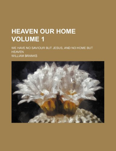Heaven our home Volume 1; we have no Saviour but Jesus, and no home but heaven