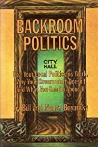 Backroom politics; how your local politicians work, why your Government doesn't, and what you can do about it, by J. P. Tarcher; distributed by Bill Boyarsky New York