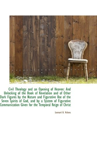 Civil Theology and an Opening of Heaven: And Unlocking of the Book of Revelation and of Other Dark F