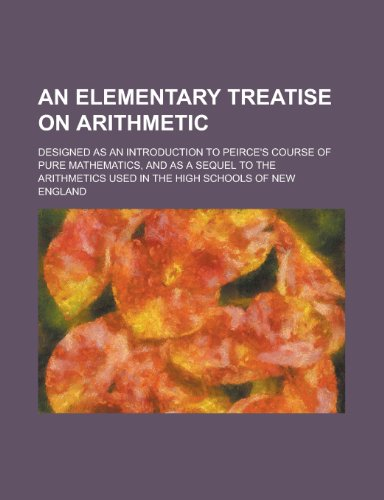 An Elementary Treatise on Arithmetic; Designed as an Introduction to Peirce's Course of Pure Mathematics, and as a Sequel to the Arithmetics Used in