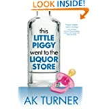 This Little Piggy Went to the Liquor Store: Unapologetic Admissions from a Non-Contender for Mother of the Year... by AK Turner