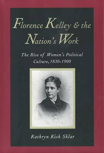 Florence Kelley and the Nation's Work: The Rise of Womens Political Culture, 1830-1900