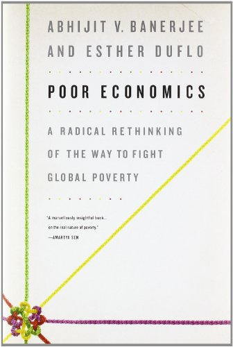 Poor Economics: A Radical Rethinking of the Way to Fight...