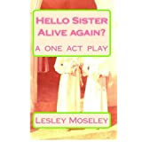 Hello Sister - Alive again?: Remember who I am? A ONE ACT PLAY ~ Lesley Moseley