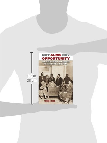 Not Alms But Opportunity: The Urban League & the Politics of Racial Uplift, 1910-1950: The Urban League and the Politics of Racial Uplift, 1910-1950